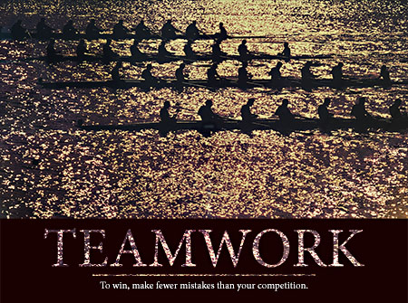 TEAMWORK - To win, make fewer mistakes than your competition.
